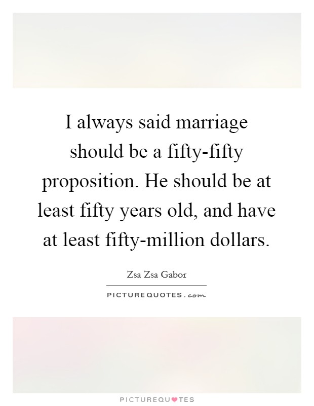 I always said marriage should be a fifty-fifty proposition. He should be at least fifty years old, and have at least fifty-million dollars Picture Quote #1