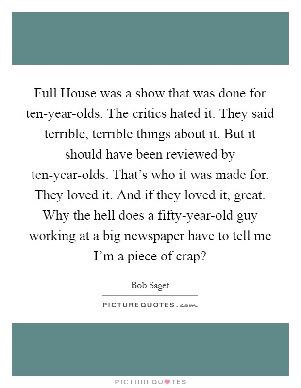 Full House was a show that was done for ten-year-olds. The critics hated it. They said terrible, terrible things about it. But it should have been reviewed by ten-year-olds. That's who it was made for. They loved it. And if they loved it, great. Why the hell does a fifty-year-old guy working at a big newspaper have to tell me I'm a piece of crap? Picture Quote #1