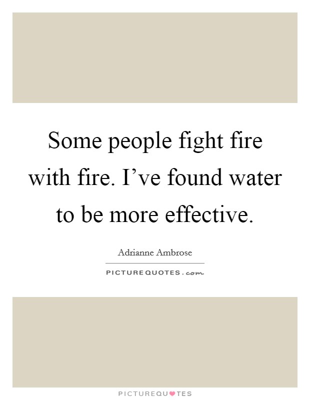 Some people fight fire with fire. I've found water to be more effective Picture Quote #1