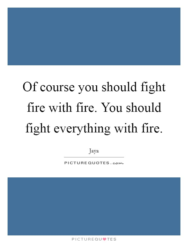 Of course you should fight fire with fire. You should fight everything with fire Picture Quote #1