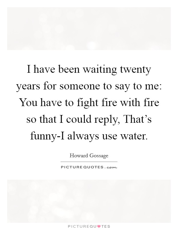 I have been waiting twenty years for someone to say to me: You have to fight fire with fire so that I could reply, That's funny-I always use water Picture Quote #1