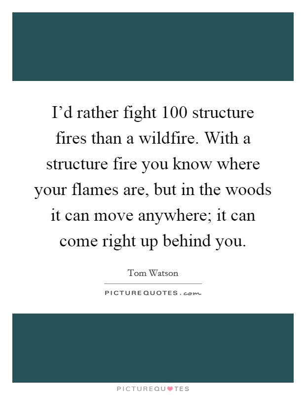 I'd rather fight 100 structure fires than a wildfire. With a structure fire you know where your flames are, but in the woods it can move anywhere; it can come right up behind you Picture Quote #1