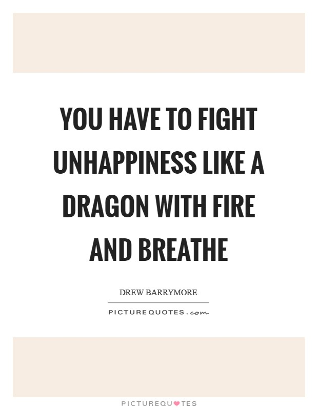 You have to fight unhappiness like a dragon with fire and breathe Picture Quote #1