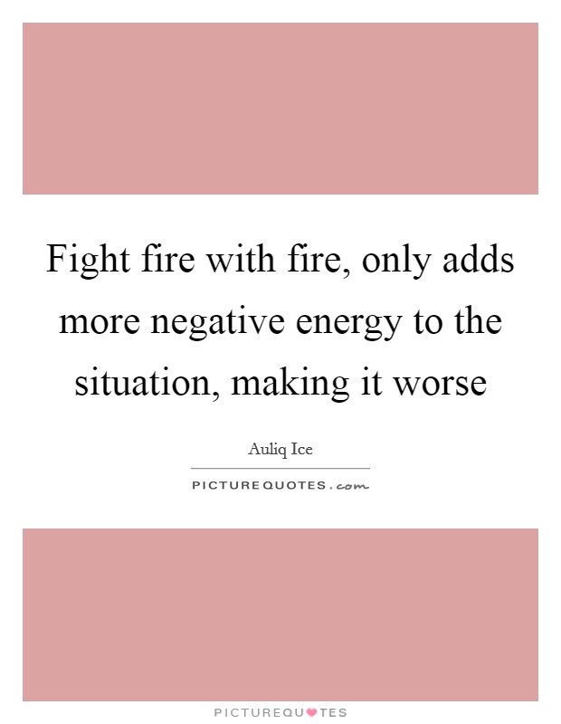 Fight fire with fire, only adds more negative energy to the situation, making it worse Picture Quote #1