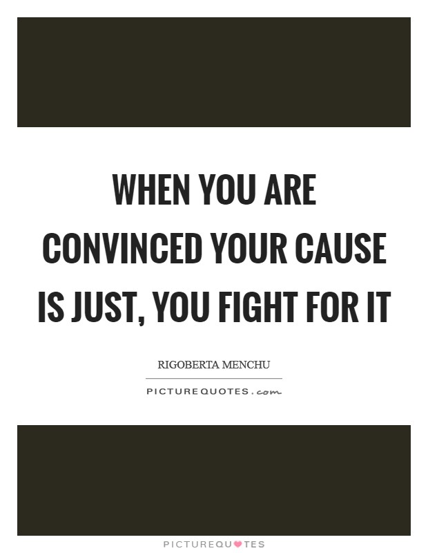 When you are convinced your cause is just, you fight for it Picture Quote #1