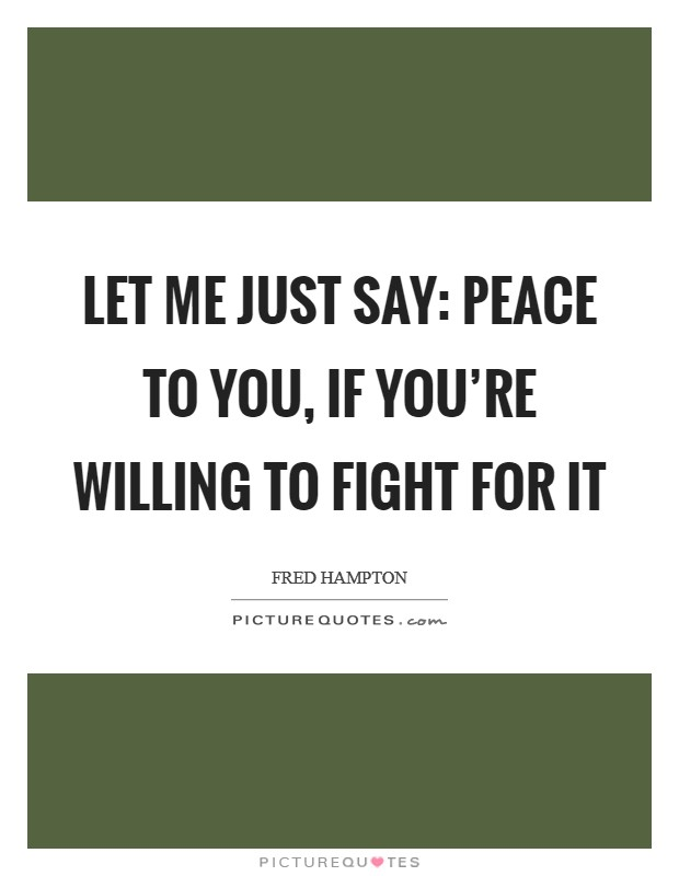 Let me just say: Peace to you, if you're willing to fight for it Picture Quote #1