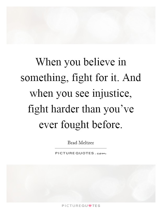 When you believe in something, fight for it. And when you see injustice, fight harder than you've ever fought before Picture Quote #1