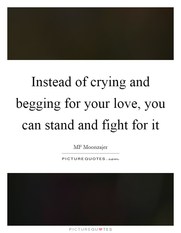 Instead of crying and begging for your love, you can stand and fight for it Picture Quote #1