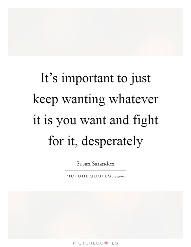 It's important to just keep wanting whatever it is you want and fight for it, desperately Picture Quote #1