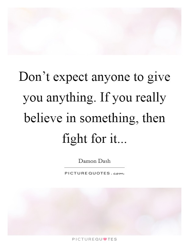Don't expect anyone to give you anything. If you really believe in something, then fight for it Picture Quote #1