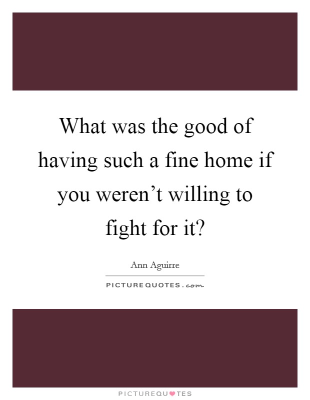 What was the good of having such a fine home if you weren't willing to fight for it? Picture Quote #1