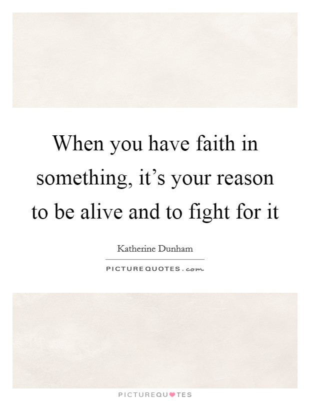 When you have faith in something, it's your reason to be alive and to fight for it Picture Quote #1
