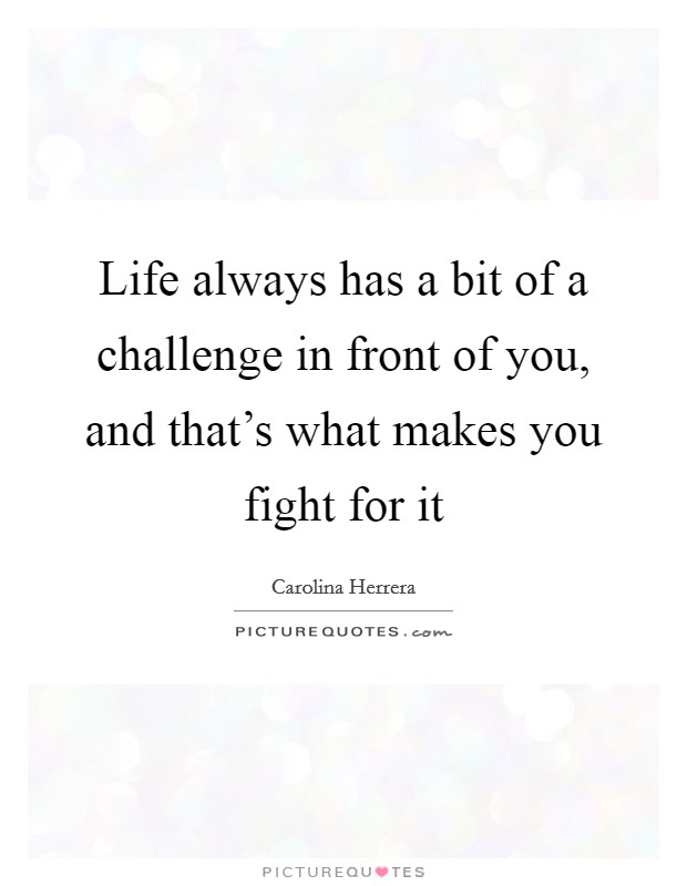 Life always has a bit of a challenge in front of you, and that's what makes you fight for it Picture Quote #1