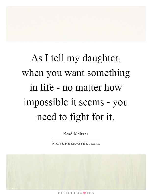 As I tell my daughter, when you want something in life - no matter how impossible it seems - you need to fight for it Picture Quote #1
