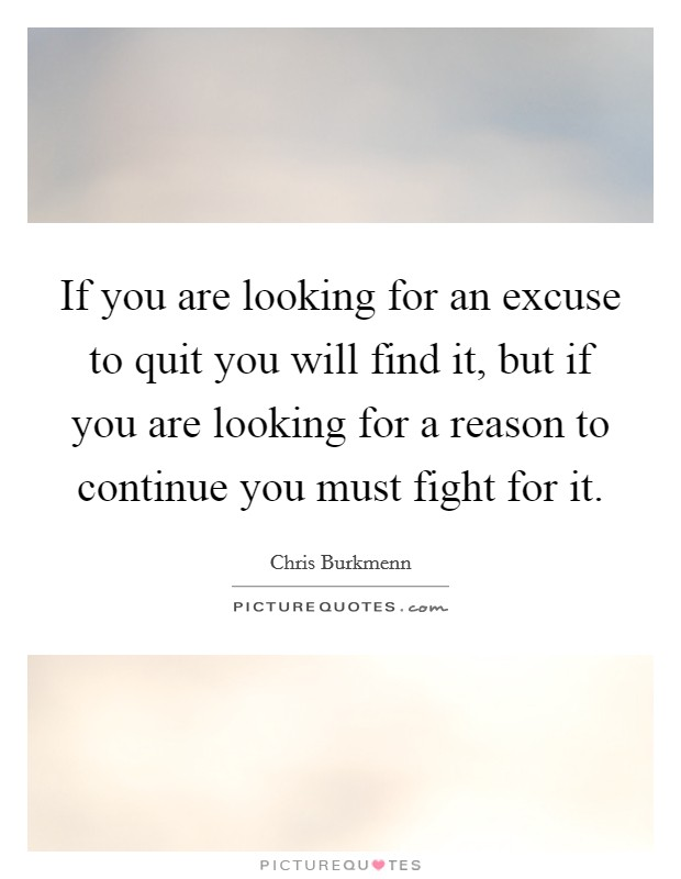 If you are looking for an excuse to quit you will find it, but if you are looking for a reason to continue you must fight for it. Picture Quote #1