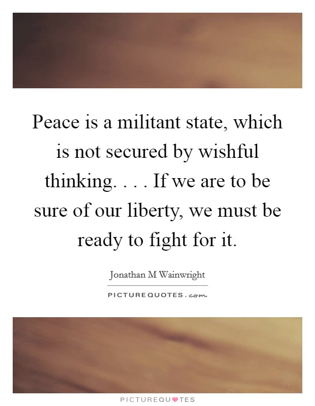 Peace is a militant state, which is not secured by wishful thinking. . . . If we are to be sure of our liberty, we must be ready to fight for it Picture Quote #1