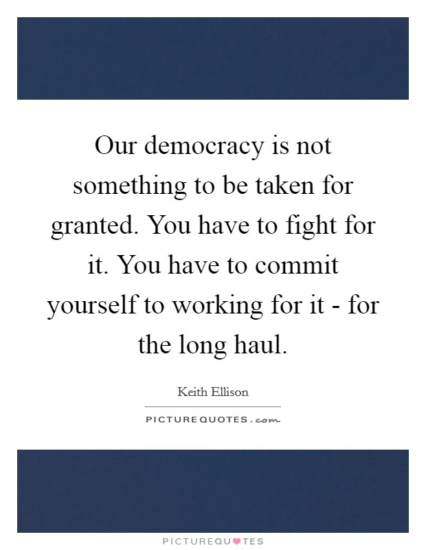 Our democracy is not something to be taken for granted. You have to fight for it. You have to commit yourself to working for it - for the long haul. Picture Quote #1