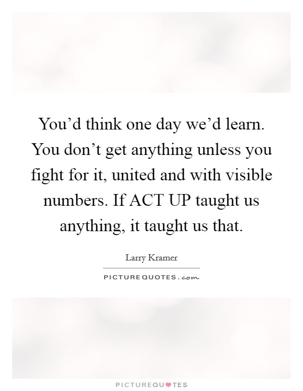 You'd think one day we'd learn. You don't get anything unless you fight for it, united and with visible numbers. If ACT UP taught us anything, it taught us that Picture Quote #1