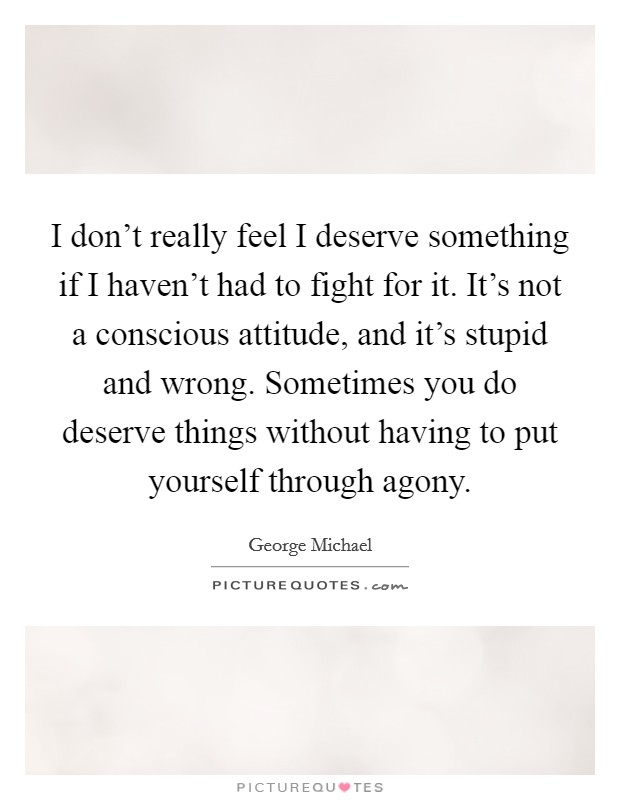 I don't really feel I deserve something if I haven't had to fight for it. It's not a conscious attitude, and it's stupid and wrong. Sometimes you do deserve things without having to put yourself through agony Picture Quote #1