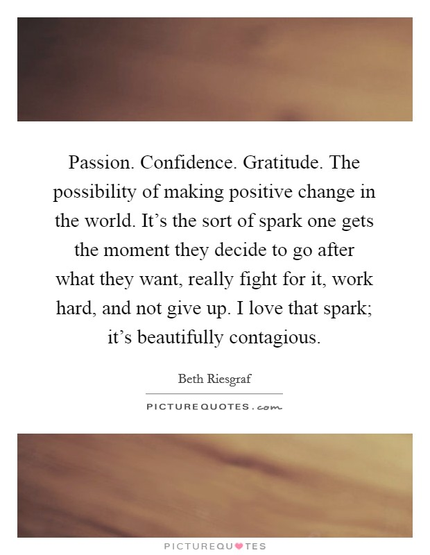 Passion. Confidence. Gratitude. The possibility of making positive change in the world. It's the sort of spark one gets the moment they decide to go after what they want, really fight for it, work hard, and not give up. I love that spark; it's beautifully contagious Picture Quote #1