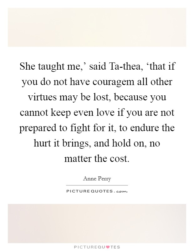 She taught me,' said Ta-thea, 'that if you do not have couragem all other virtues may be lost, because you cannot keep even love if you are not prepared to fight for it, to endure the hurt it brings, and hold on, no matter the cost Picture Quote #1