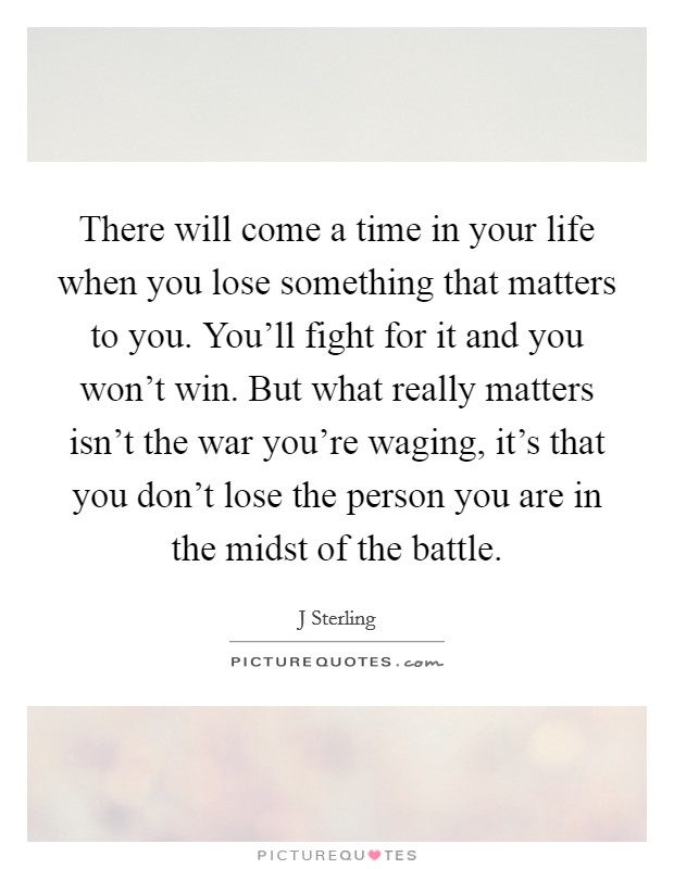 There will come a time in your life when you lose something that matters to you. You'll fight for it and you won't win. But what really matters isn't the war you're waging, it's that you don't lose the person you are in the midst of the battle Picture Quote #1