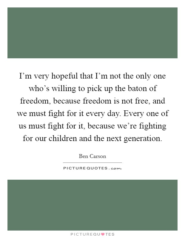 I'm very hopeful that I'm not the only one who's willing to pick up the baton of freedom, because freedom is not free, and we must fight for it every day. Every one of us must fight for it, because we're fighting for our children and the next generation Picture Quote #1