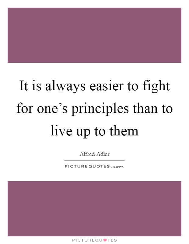 It is always easier to fight for one's principles than to live up to them Picture Quote #1