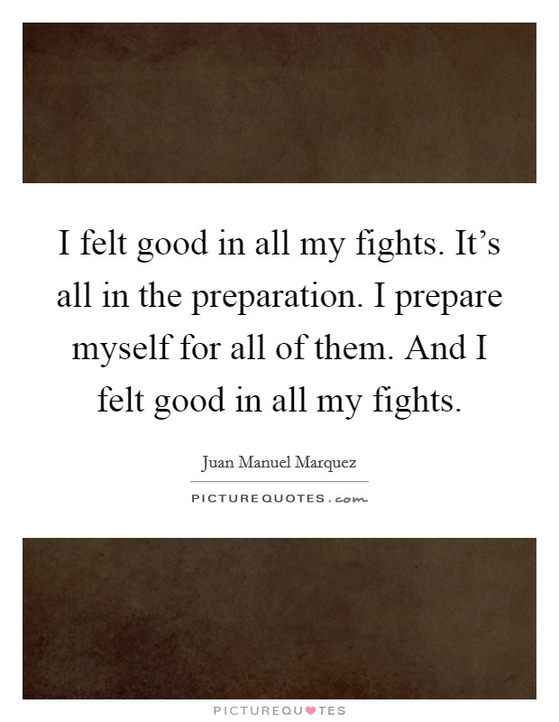 I felt good in all my fights. It's all in the preparation. I prepare myself for all of them. And I felt good in all my fights. Picture Quote #1