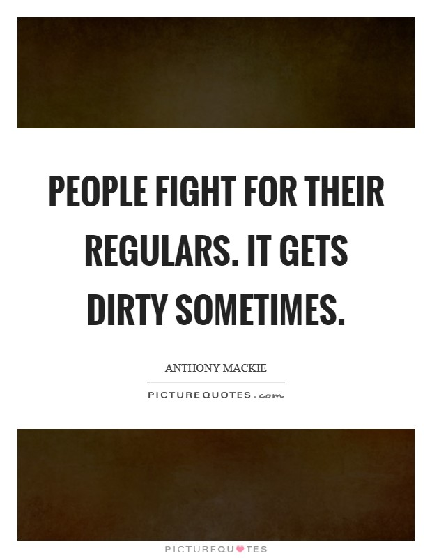 People fight for their regulars. It gets dirty sometimes Picture Quote #1