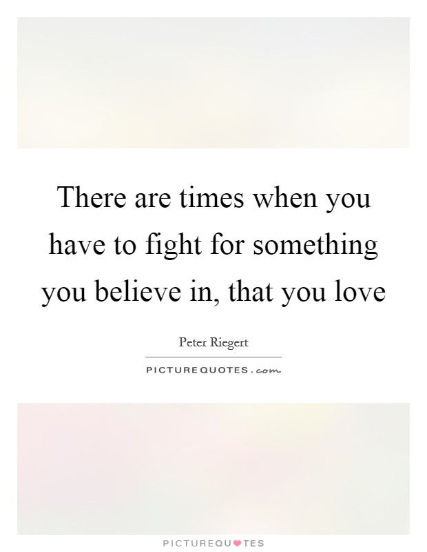 There are times when you have to fight for something you believe in, that you love Picture Quote #1