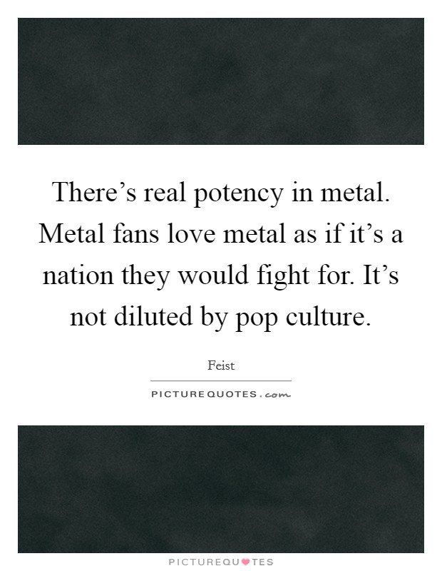There's real potency in metal. Metal fans love metal as if it's a nation they would fight for. It's not diluted by pop culture Picture Quote #1