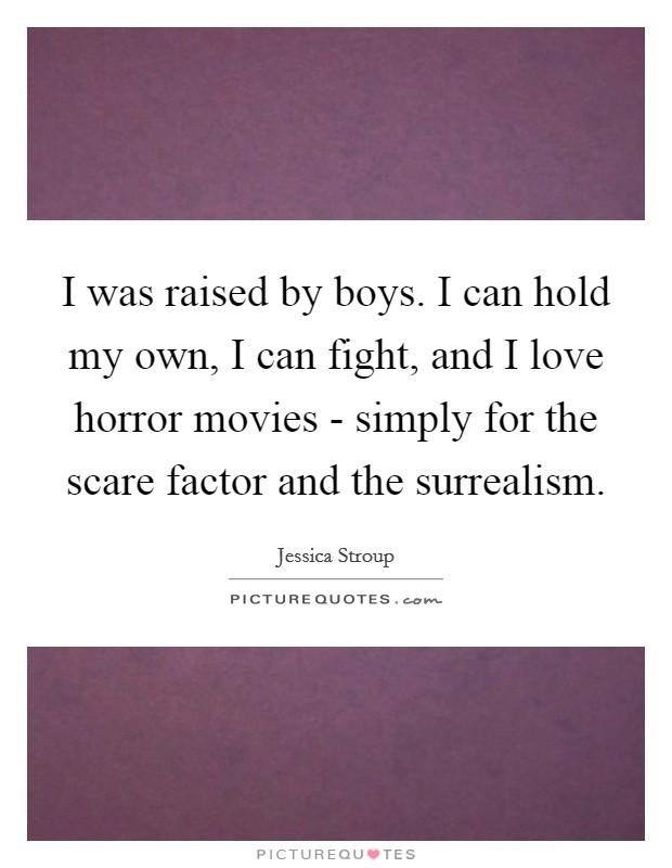 I was raised by boys. I can hold my own, I can fight, and I love horror movies - simply for the scare factor and the surrealism Picture Quote #1