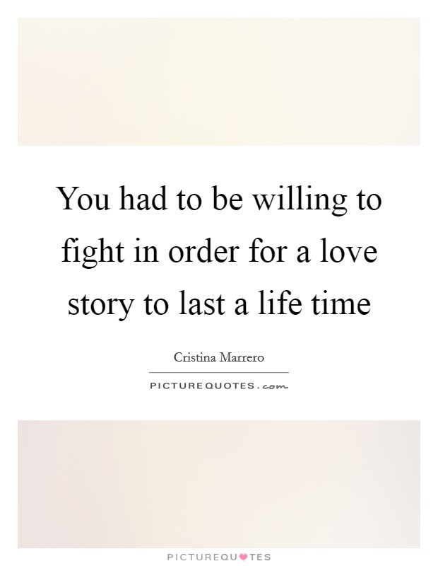 You had to be willing to fight in order for a love story to last a life time Picture Quote #1