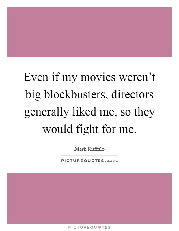 Even if my movies weren't big blockbusters, directors generally liked me, so they would fight for me Picture Quote #1