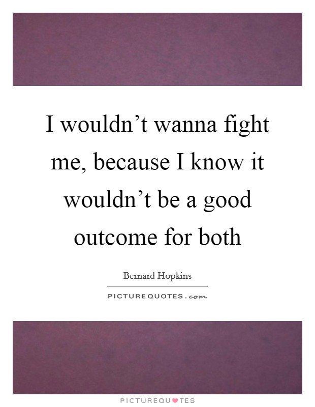 I wouldn't wanna fight me, because I know it wouldn't be a good outcome for both Picture Quote #1