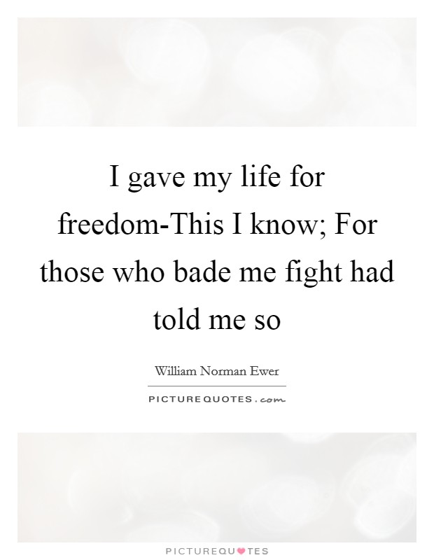 I gave my life for freedom-This I know; For those who bade me fight had told me so Picture Quote #1