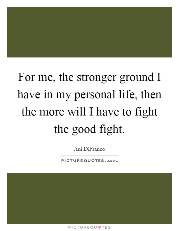 For me, the stronger ground I have in my personal life, then the more will I have to fight the good fight Picture Quote #1