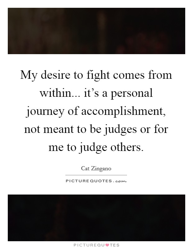My desire to fight comes from within... it's a personal journey of accomplishment, not meant to be judges or for me to judge others Picture Quote #1