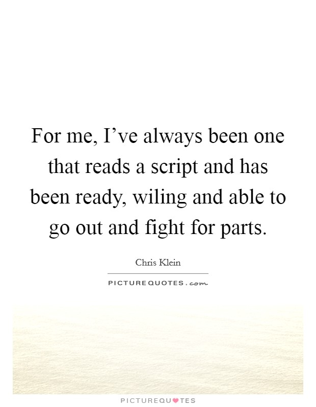 For me, I've always been one that reads a script and has been ready, wiling and able to go out and fight for parts Picture Quote #1