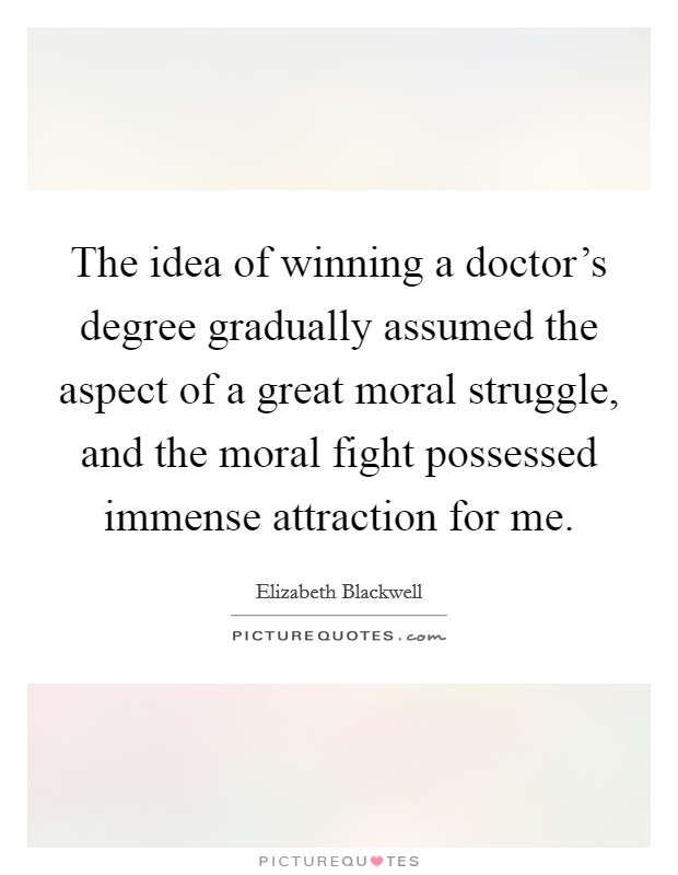 The idea of winning a doctor's degree gradually assumed the aspect of a great moral struggle, and the moral fight possessed immense attraction for me Picture Quote #1