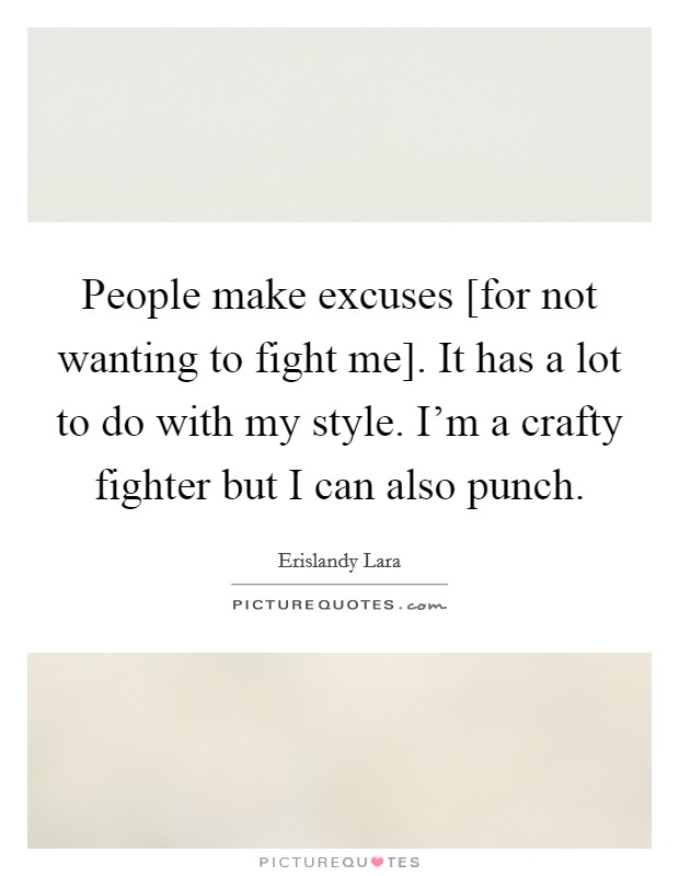 People make excuses [for not wanting to fight me]. It has a lot to do with my style. I'm a crafty fighter but I can also punch Picture Quote #1