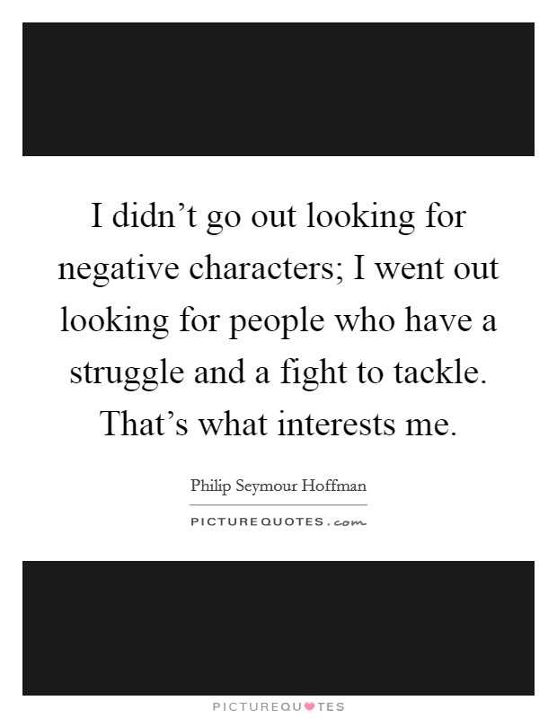 I didn't go out looking for negative characters; I went out looking for people who have a struggle and a fight to tackle. That's what interests me Picture Quote #1