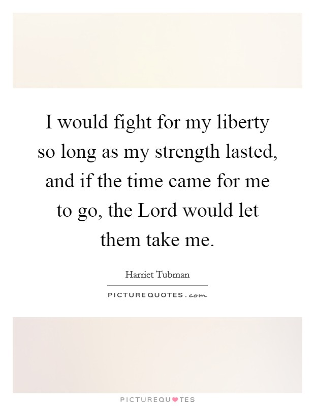 I would fight for my liberty so long as my strength lasted, and if the time came for me to go, the Lord would let them take me Picture Quote #1