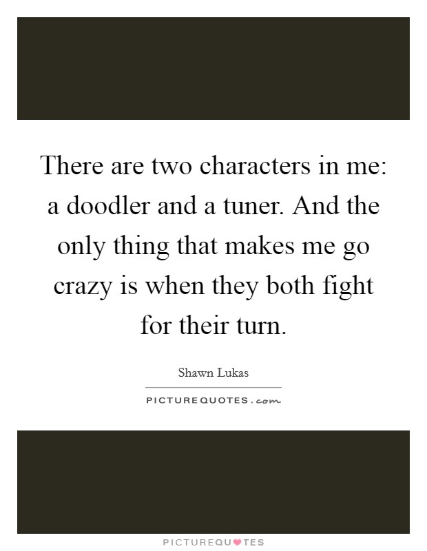There are two characters in me: a doodler and a tuner. And the only thing that makes me go crazy is when they both fight for their turn Picture Quote #1