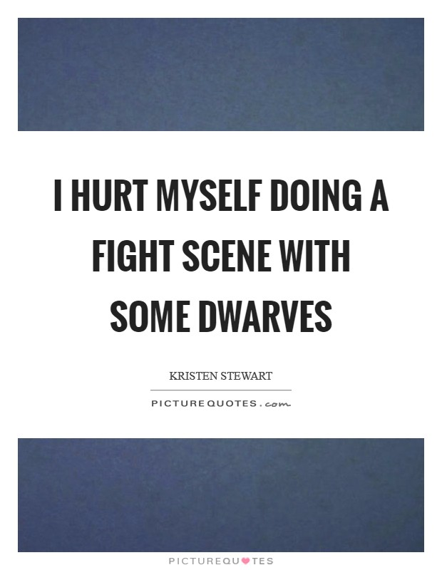 I hurt myself doing a fight scene with some dwarves Picture Quote #1