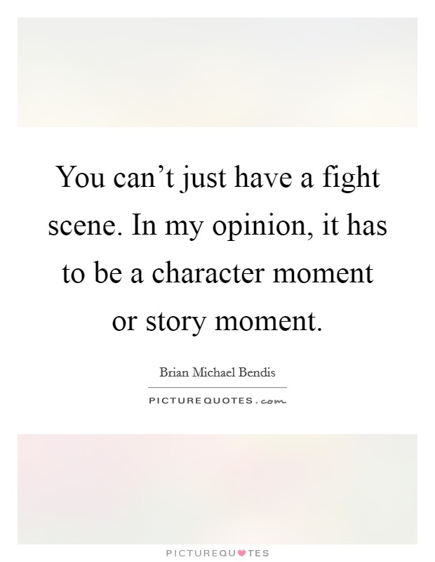 You can't just have a fight scene. In my opinion, it has to be a character moment or story moment. Picture Quote #1