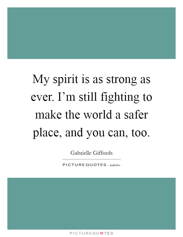 My spirit is as strong as ever. I'm still fighting to make the world a safer place, and you can, too Picture Quote #1