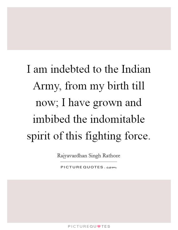 I am indebted to the Indian Army, from my birth till now; I have grown and imbibed the indomitable spirit of this fighting force Picture Quote #1