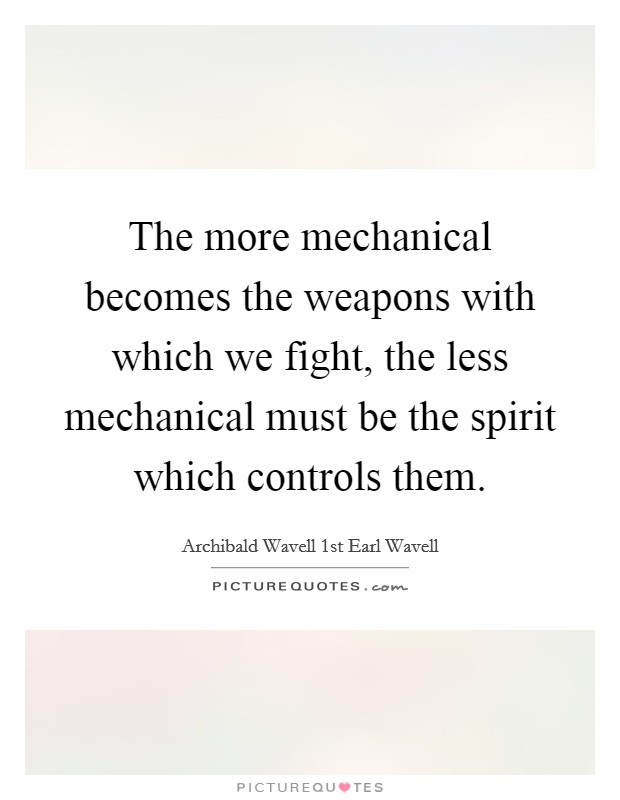 The more mechanical becomes the weapons with which we fight, the less mechanical must be the spirit which controls them Picture Quote #1